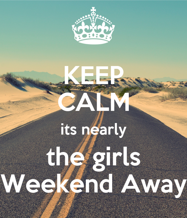 Keep calm its nearly the girls weekend away poster lisa for Get away for the weekend