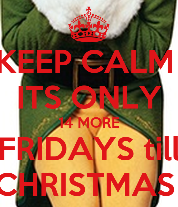 keep calm its only 14 more fridays till christmas