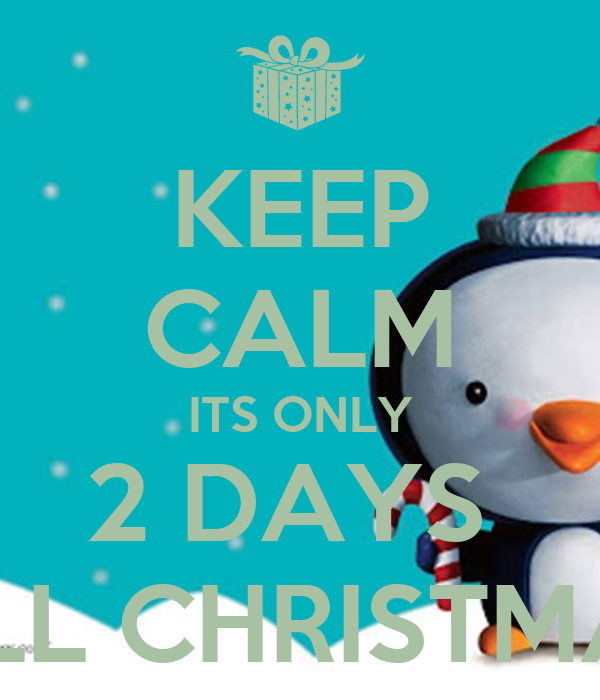 keep calm its only 2 days till christmas - How Many More Days Until Christmas 2014