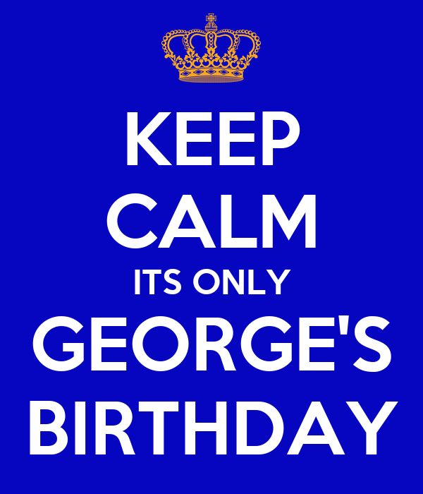 KEEP CALM ITS ONLY GEORGE'S BIRTHDAY - KEEP CALM AND CARRY ON Image ...