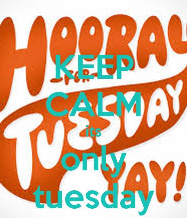 KEEP CALM its only tuesdayIts Only Tuesday