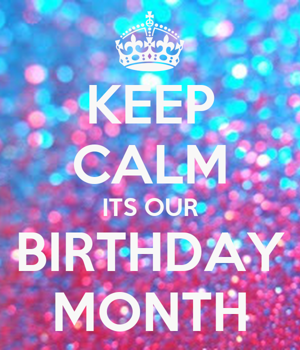 Keep calm its our birthday month poster nachethompson - Its my birthday month images ...