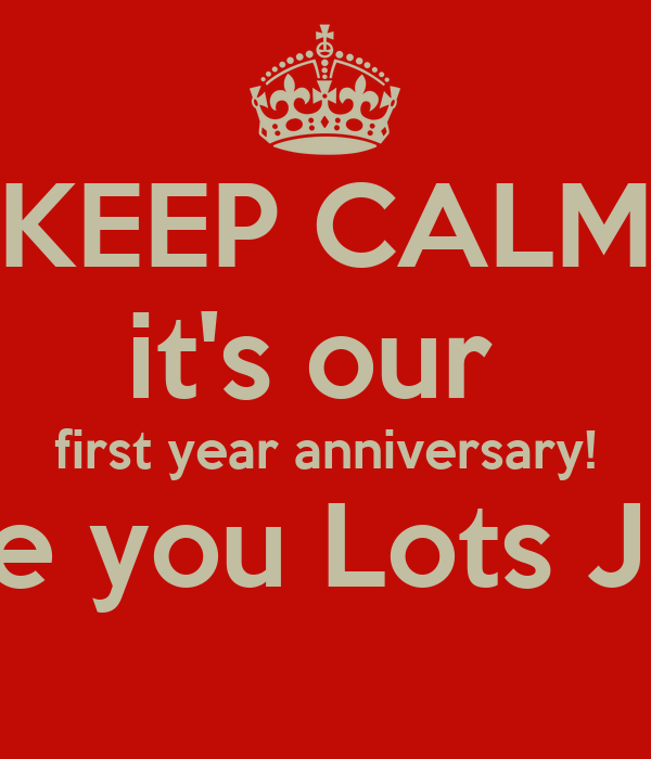 KEEP CALM its our first year anniversary! Love you Lots J.C.N Poster ...