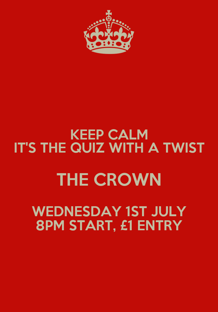 ... Wallpapers And Sayings Cards. KEEP CALM ITS THE QUIZ WITH A TWIST THE  CROWN WEDNESDAY 1ST JULY 8PM STA.