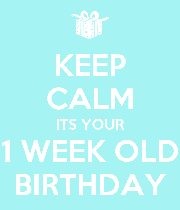 keep calm its your 1 week old birthday poster alex keep calm o matic