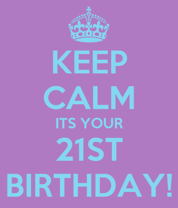 KEEP CALM ITS YOUR 21ST BIRTHDAY!