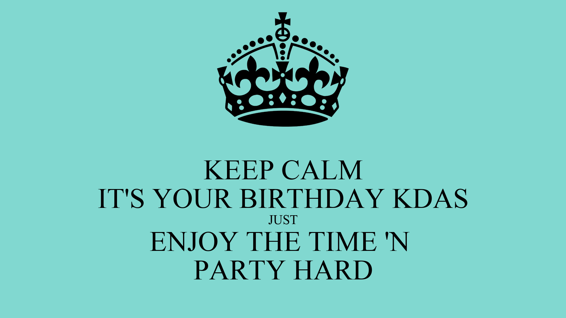 KEEP CALM IT'S YOUR BIRTHDAY KDAS JUST ENJOY THE TIME 'N ...