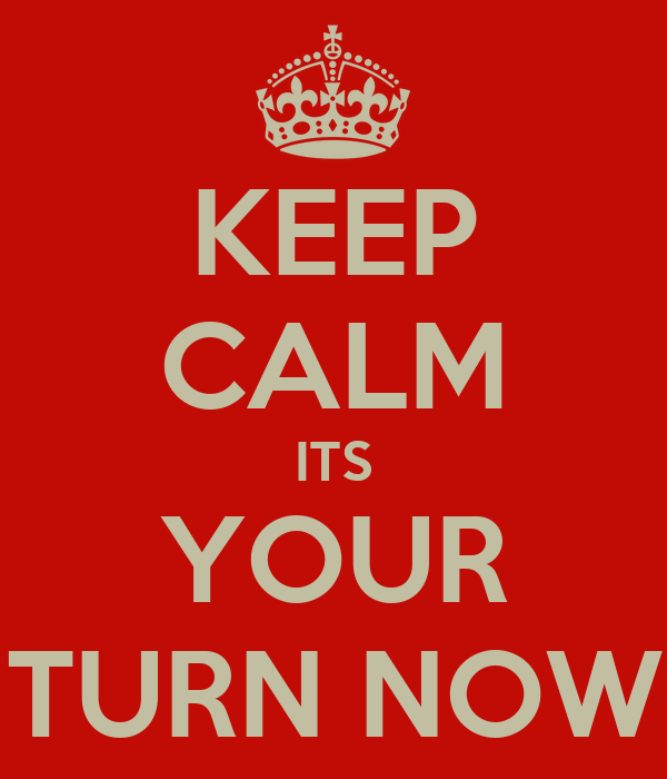 Keep Calm Its Your Turn Now Poster Ade Keep Calm O Matic