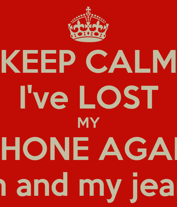 i lost my iphone keep calm i ve lost my iphone again oh and my poster 2485