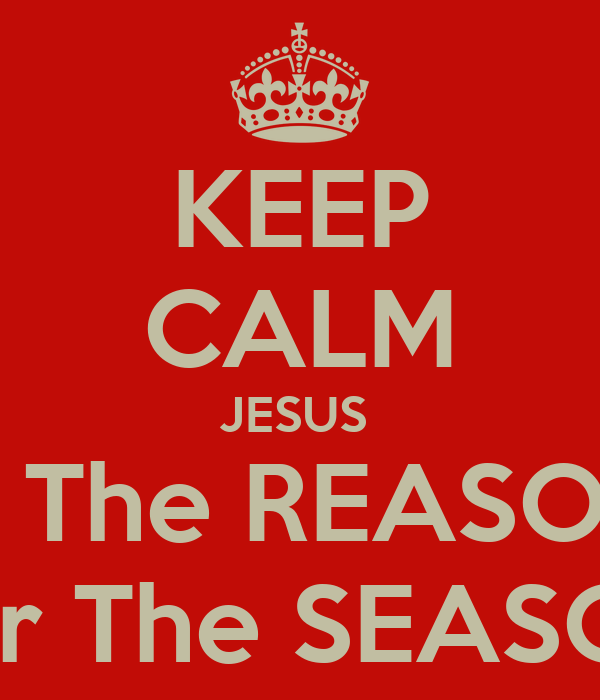Jesus Is The Reason For The Season KEEP CALM JESUS Is The REASON