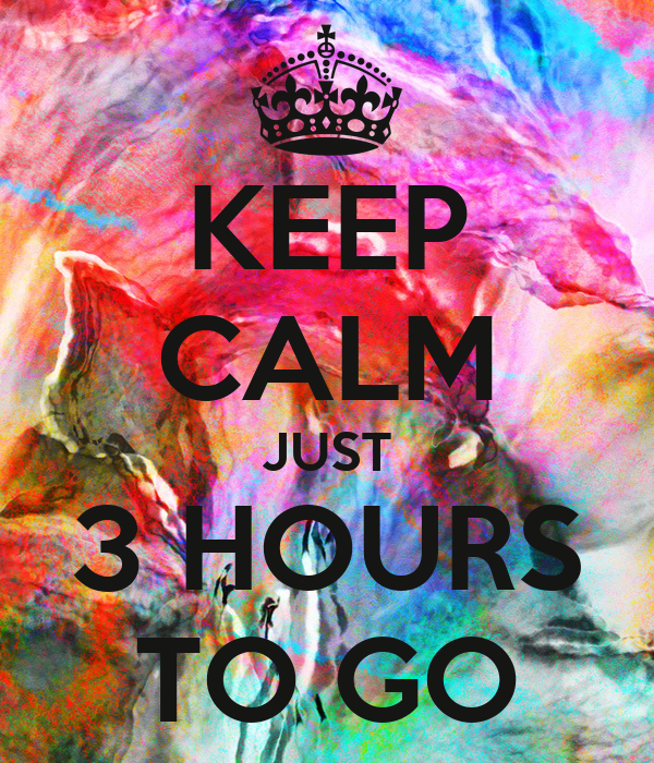 KEEP CALM JUST 3 HOURS TO GO