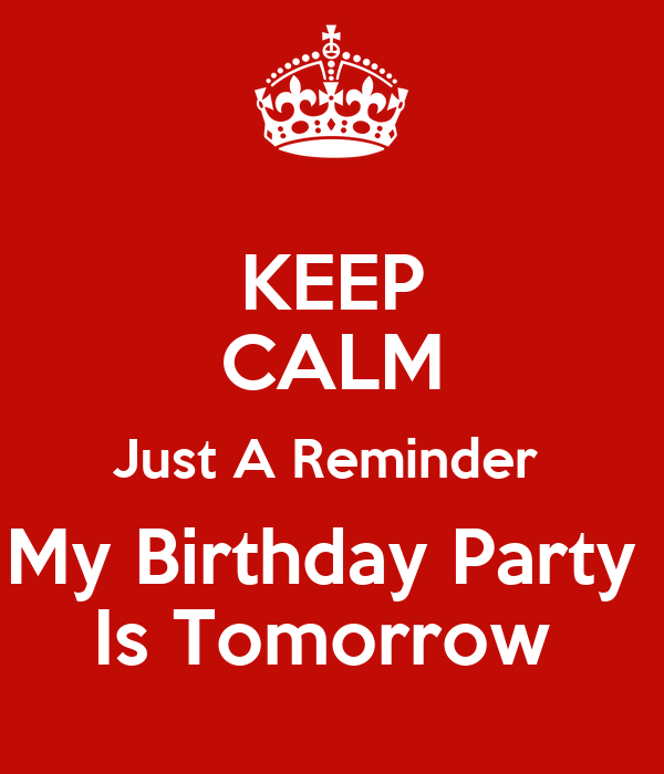 Keep Calm Just A Reminder My Birthday Party Is Tomorrow Poster