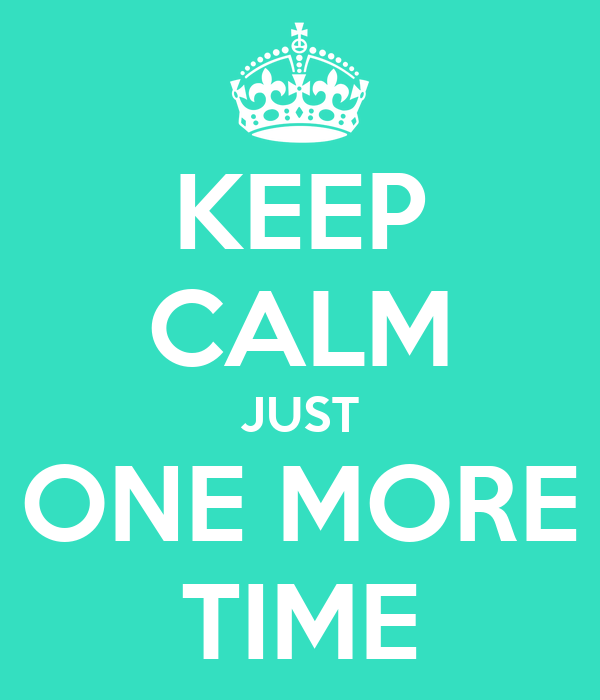 Keep Calm Just One More Time Keep Calm And Carry On