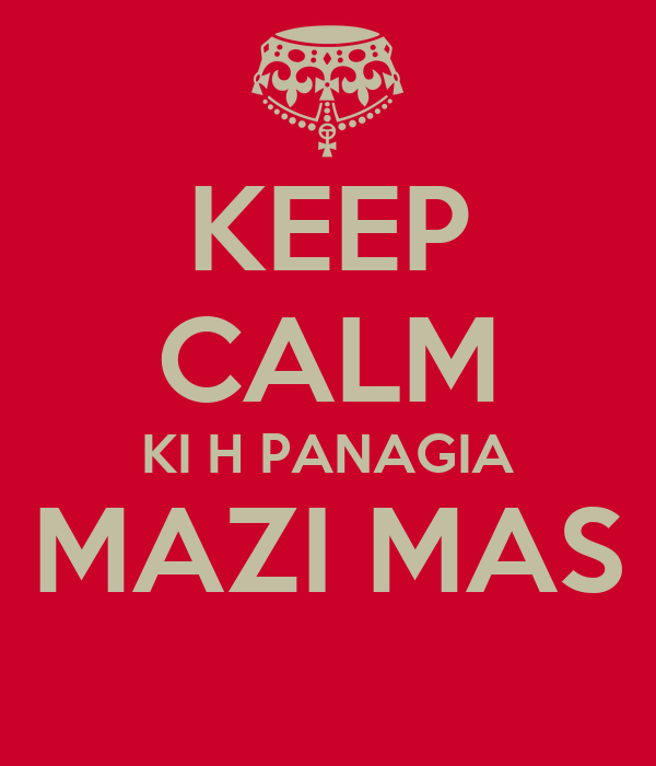 KEEP CALM KI H PANAGIA MAZI MAS