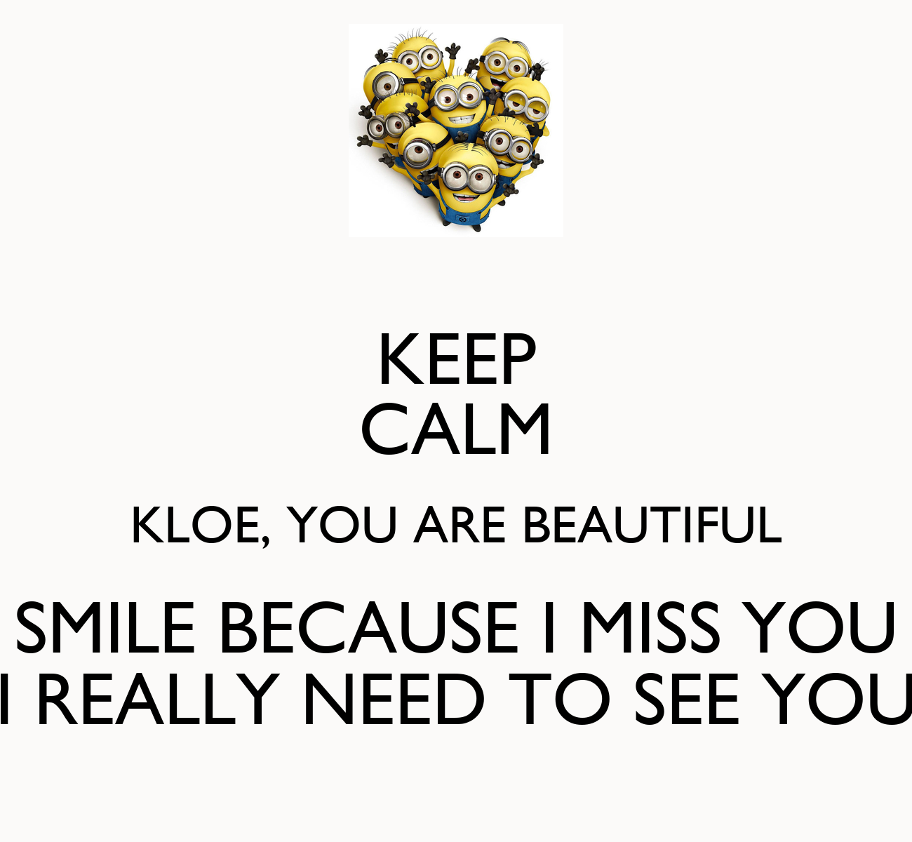 I Want To See You Smile Quotes: KEEP CALM KLOE, YOU ARE BEAUTIFUL SMILE BECAUSE I MISS YOU