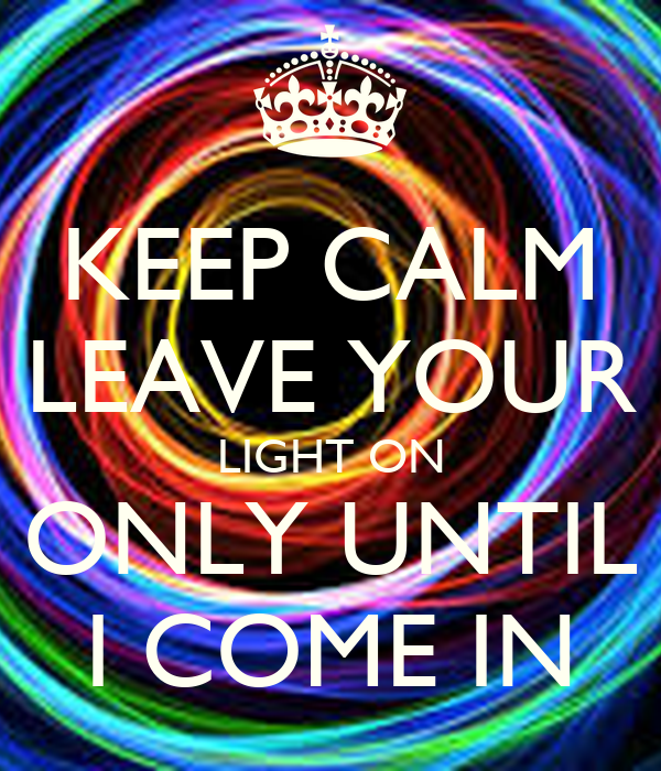 keep calm leave your light on only until i come in poster lady j keep calm o matic. Black Bedroom Furniture Sets. Home Design Ideas