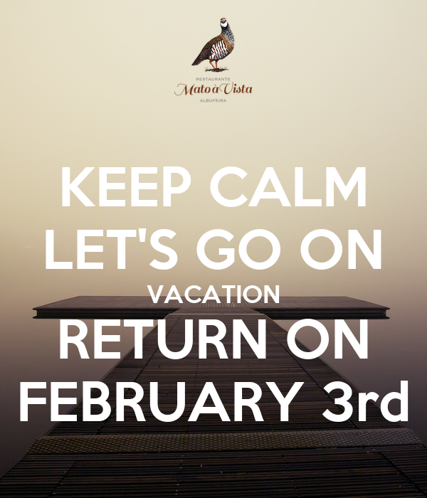 Keep calm let 39 s go on vacation return on february 3rd for Where to go on vacation in february