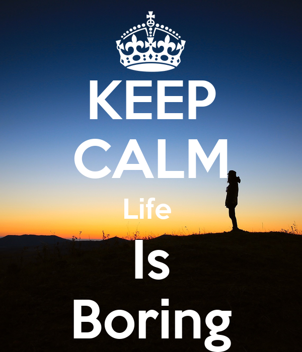 KEEP CALM Life Is Boring - KEEP CALM AND CARRY ON Image