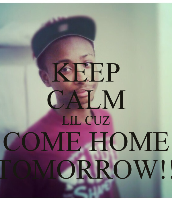 Keep calm lil cuz come home tomorrow keep calm and for Tomorrow s home