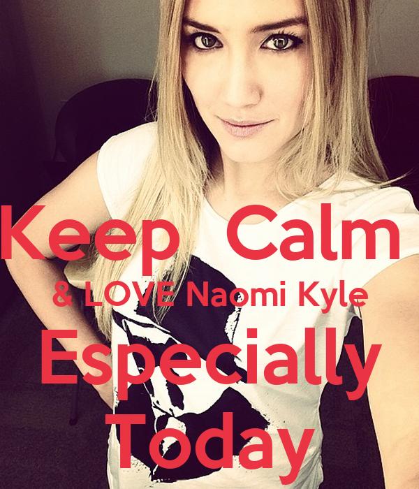 Keep Calm & LOVE Naomi Kyle Especially Today - keep-calm-love-naomi-kyle-especially-today