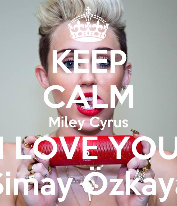 KEEP CALM Miley Cyrus I LOVE YOU Simay Özkaya - keep-calm-miley-cyrus-i-love-you-simay-ozkaya