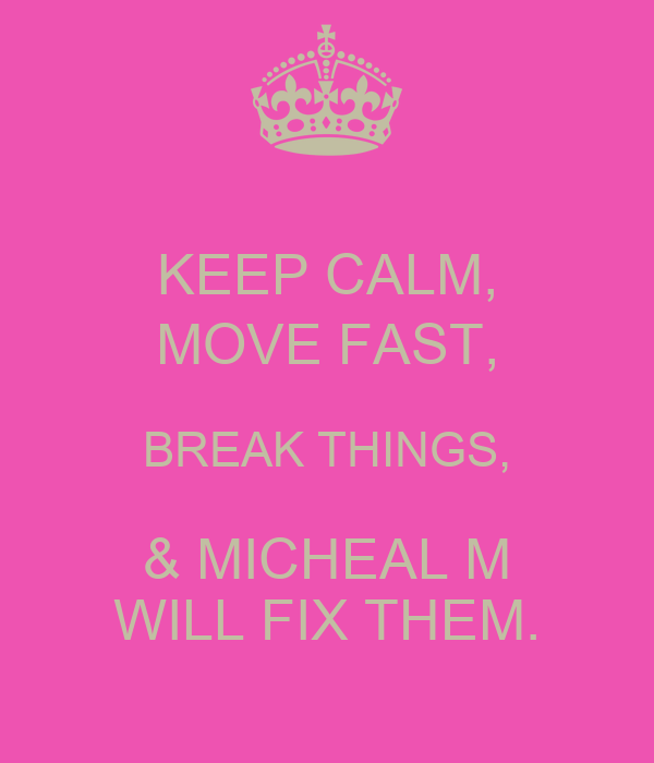 keep calm move fast break things micheal m will fix