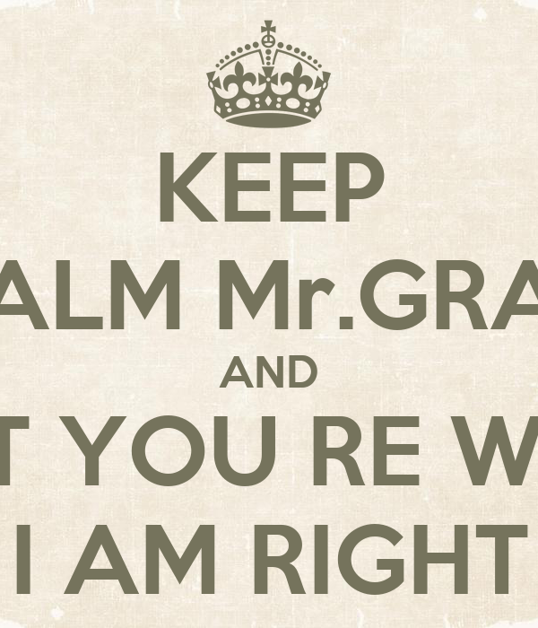 KEEP CALM Mr.GRAY AND ADMIT THAT YOU RE WRONG AND I AM ... I Am Right You Are Wrong