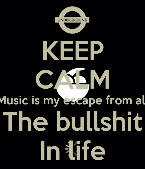 Music Is My Escape From All The Bullshit In Life Keep calm music is my escape