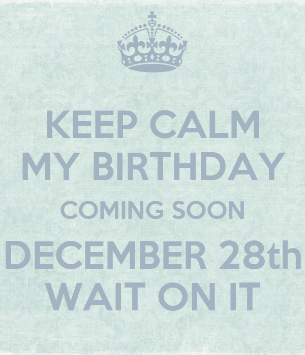 KEEP CALM MY BIRTHDAY COMING SOON DECEMBER 28th WAIT ON IT ...