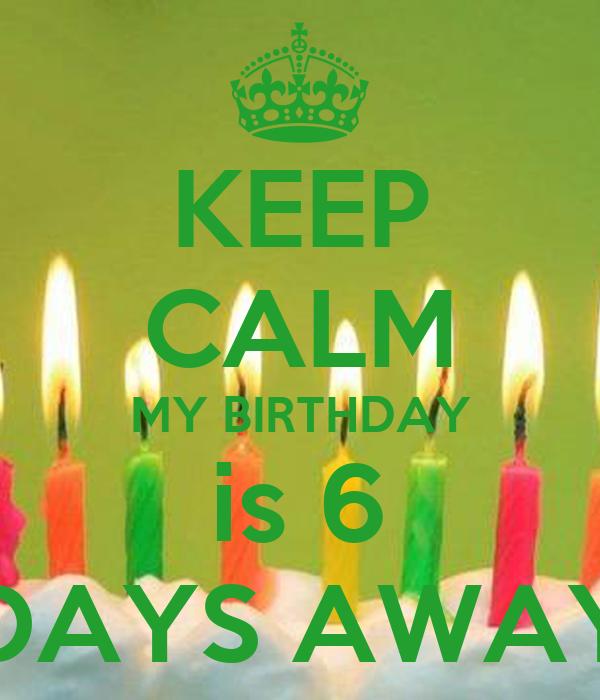 6 Days to go Birthday 6 Days to go Birthday my