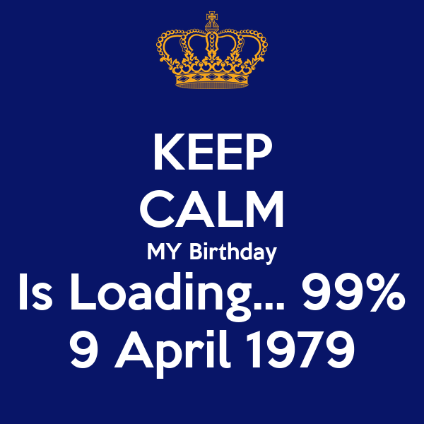 KEEP CALM MY Birthday Is Loading 99 9 April 1979 Poster