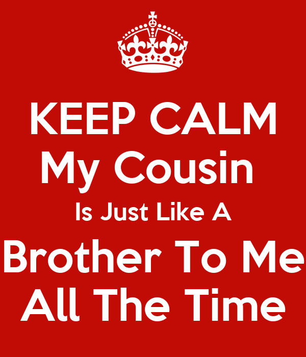 Keep Calm My Cousin Is Just Like A Brother To Me All The Time Poster