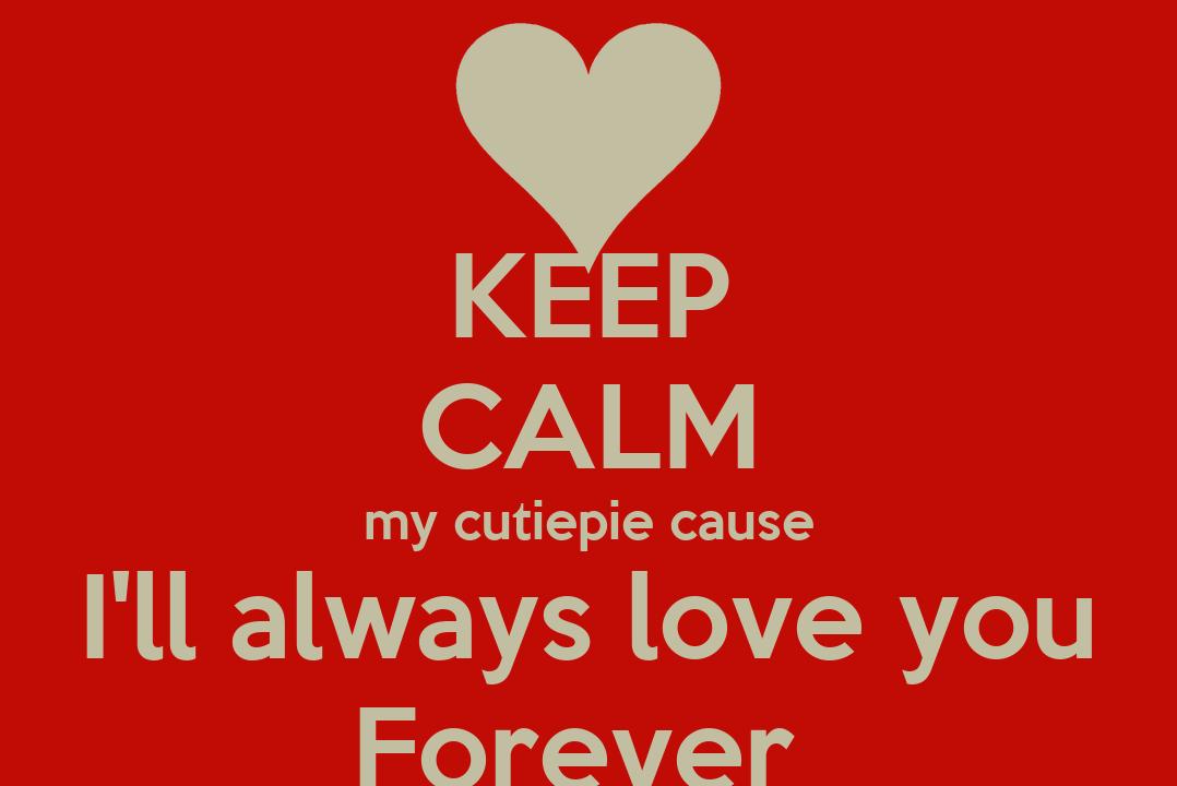 keep calm my cutiepie cause i u0026 39 ll always love you forever