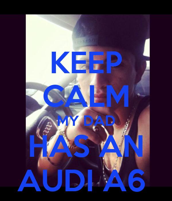 Keep Calm My Dad Has An Audi A6 Keep Calm And Carry On