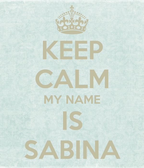 KEEP CALM MY NAME IS SABINA - KEEP CALM AND CARRY ON Image Generator