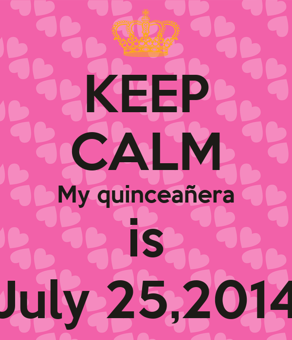 KEEP CALM My Quinceañera Is July 25,2014 Poster Monica Keep Calm O