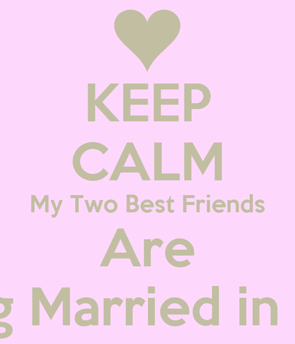 KEEP CALM My Two Best Friends Are Getting Married In 2
