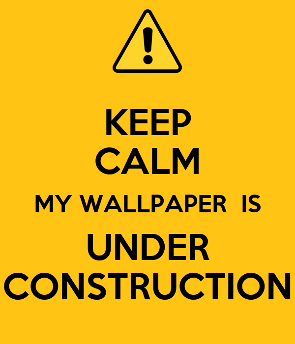 Keep Calm My Wallpaper Is Under Construction Poster