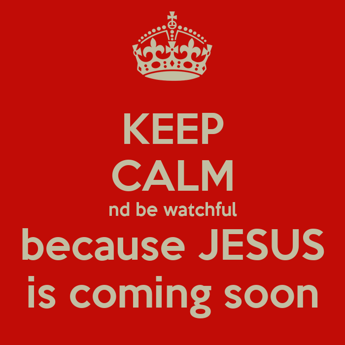 keep calm nd be watchful because jesus is coming soon