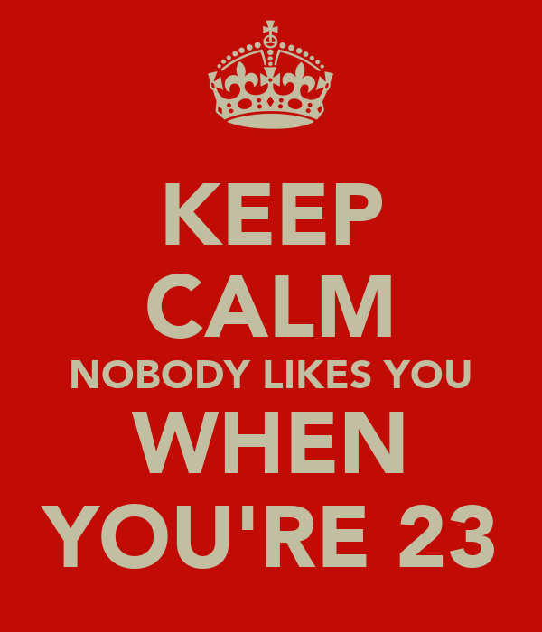 nobody likes you when you re 23 cake keep calm nobody likes you when you re 23 poster danila 6181