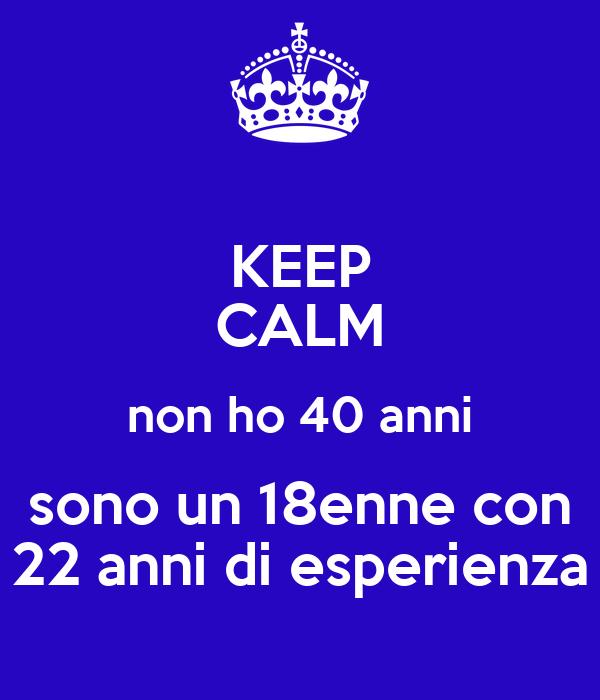 Keep calm non ho 40 anni sono un 18enne con 22 anni di for Immagini di keep calm