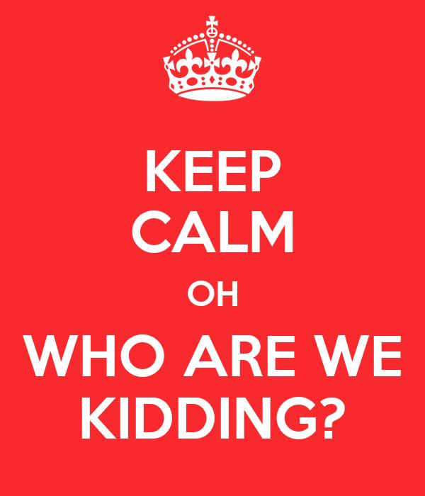 74f3d8e8e KEEP CALM OH WHO ARE WE KIDDING? Poster | jemma | Keep Calm-o-Matic