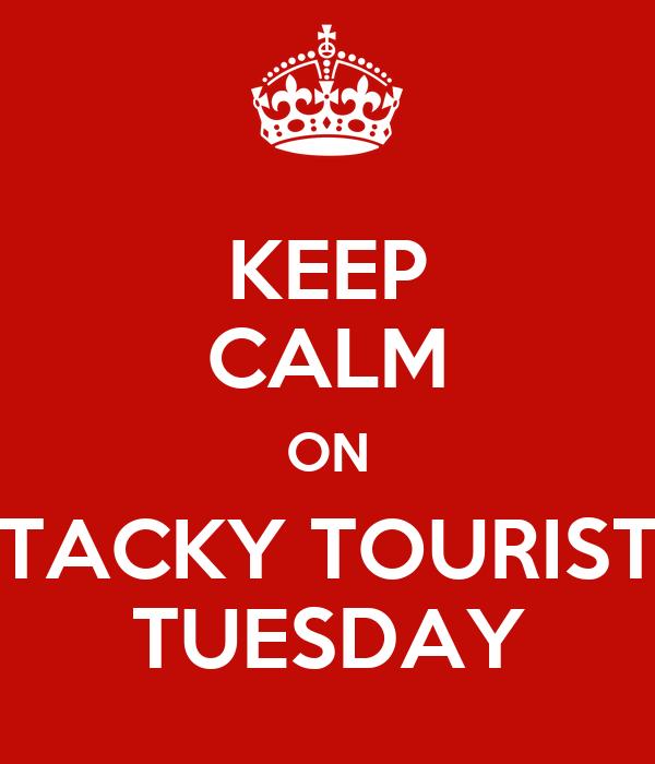 Keep Calm On Tacky Tourist Tuesday Poster Sdh Keep Calm O Matic