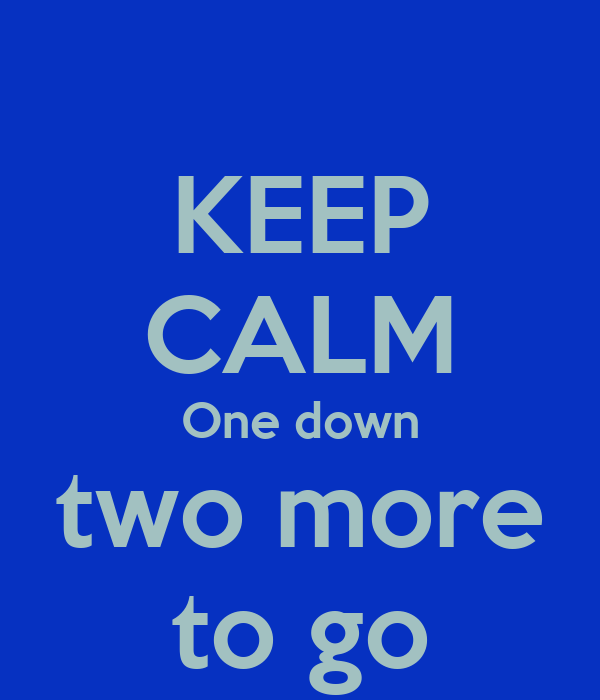 KEEP CALM One down two more to go Poster   helen   Keep
