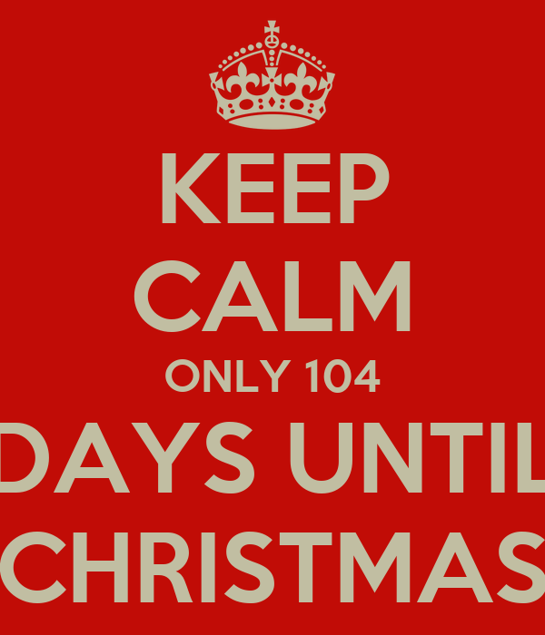 keep calm only 104 days until christmas - How Many Days Before Christmas