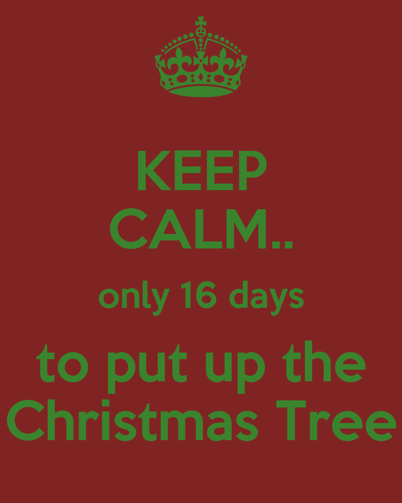Keep Calm Only 16 Days To Put Up The Christmas Tree