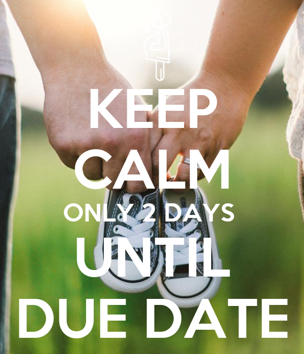 KEEP CALM ONLY 2 DAYS UNTIL DUE DATE
