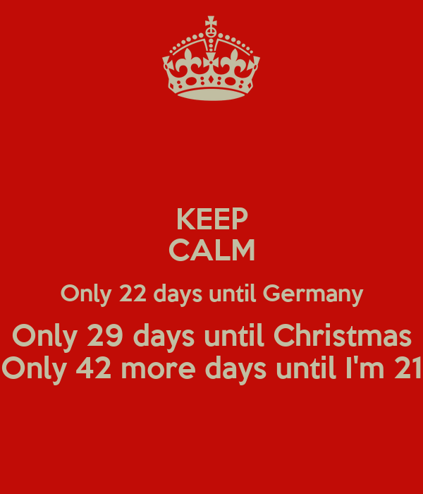 How Many More Days Until Christmas.Keep Calm Only 22 Days Until Germany Only 29 Days Until