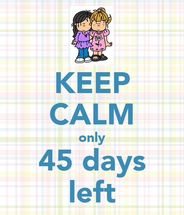 KEEP CALM ONLY 45 DAYS LEFT - Keep Calm and Posters Generator ...