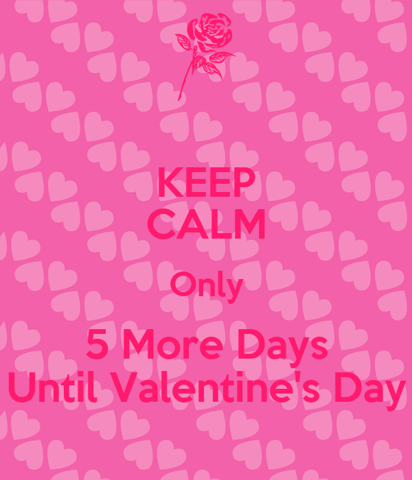 ... KEEP CALM Only 5 More Days Until Valentine S Day Poster